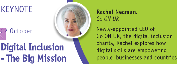 Figure 3: Rachel Neaman is the newly-appointed CEO of Go ON UK, the digital inclusion charity. Prior to joining Go ON UK, Rachel worked at the UK's Department of Health, where she was responsible for developing digital strategy, policy and guidance on transforming public services, as well as on assisted digital and digital inclusion. In this keynote, Rachel will explore how digital skills are empowering people, businesses and countries and describes a roadmap to digital inclusion and prosperity which will have resonance for information professional from all sectors.